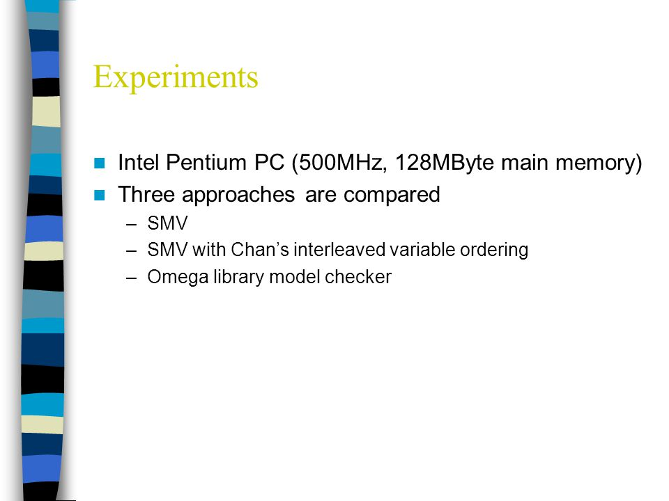 Experiments Intel Pentium PC (500MHz, 128MByte main memory) Three approaches are compared –SMV –SMV with Chan's interleaved variable ordering –Omega library model checker