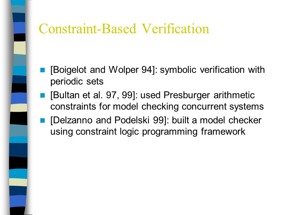Constraint-Based Verification [Boigelot and Wolper 94]: symbolic verification with periodic sets [Bultan et al.