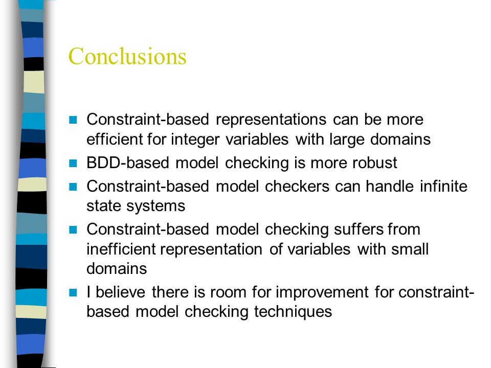 Conclusions Constraint-based representations can be more efficient for integer variables with large domains BDD-based model checking is more robust Constraint-based model checkers can handle infinite state systems Constraint-based model checking suffers from inefficient representation of variables with small domains I believe there is room for improvement for constraint- based model checking techniques