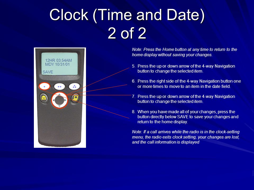 Clock (Time and Date) 1 of 2 To edit the Time and Date: 1.Press the button directly below CLCK.