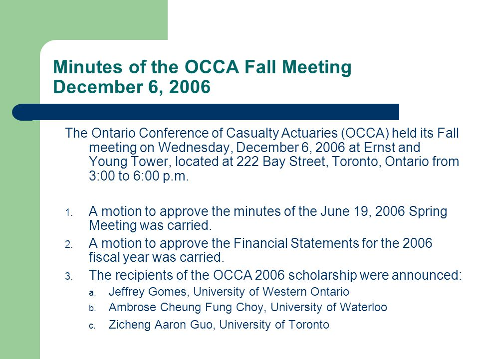 Minutes of the OCCA Fall Meeting December 6, 2006 The Ontario Conference of Casualty Actuaries (OCCA) held its Fall meeting on Wednesday, December 6, 2006 at Ernst and Young Tower, located at 222 Bay Street, Toronto, Ontario from 3:00 to 6:00 p.m.