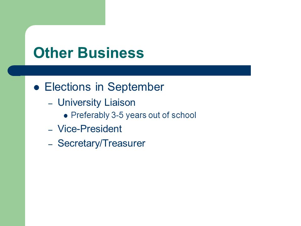Other Business Elections in September – University Liaison Preferably 3-5 years out of school – Vice-President – Secretary/Treasurer