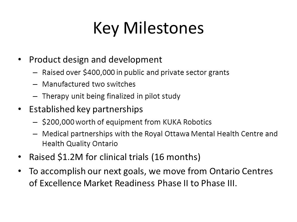 Key Milestones Product design and development – Raised over $400,000 in public and private sector grants – Manufactured two switches – Therapy unit being finalized in pilot study Established key partnerships – $200,000 worth of equipment from KUKA Robotics – Medical partnerships with the Royal Ottawa Mental Health Centre and Health Quality Ontario Raised $1.2M for clinical trials (16 months) To accomplish our next goals, we move from Ontario Centres of Excellence Market Readiness Phase II to Phase III.