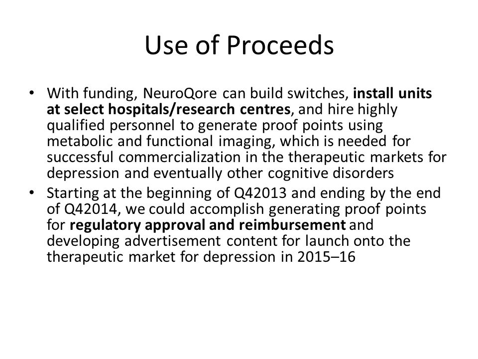 Use of Proceeds With funding, NeuroQore can build switches, install units at select hospitals/research centres, and hire highly qualified personnel to generate proof points using metabolic and functional imaging, which is needed for successful commercialization in the therapeutic markets for depression and eventually other cognitive disorders Starting at the beginning of Q42013 and ending by the end of Q42014, we could accomplish generating proof points for regulatory approval and reimbursement and developing advertisement content for launch onto the therapeutic market for depression in 2015–16