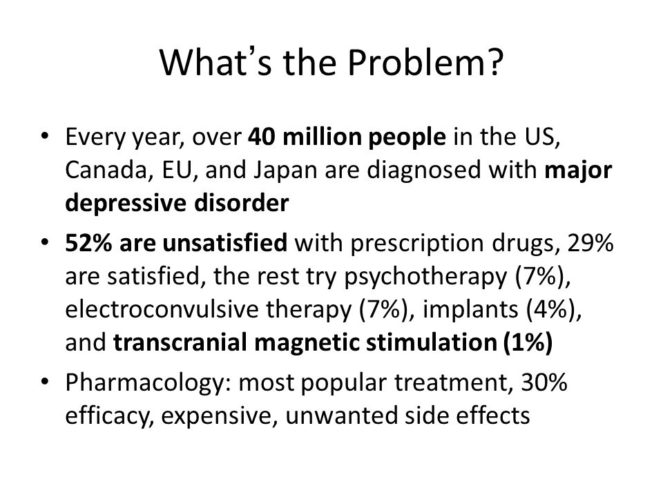 What's the Problem? Every year, over 40 million people in the US, Canada, EU, and Japan are diagnosed with major depressive disorder 52% are unsatisfi
