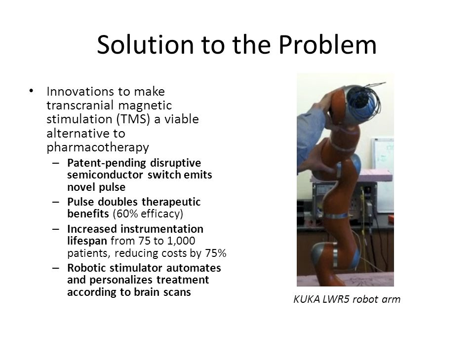 Solution to the Problem Innovations to make transcranial magnetic stimulation (TMS) a viable alternative to pharmacotherapy – Patent-pending disruptive semiconductor switch emits novel pulse – Pulse doubles therapeutic benefits (60% efficacy) – Increased instrumentation lifespan from 75 to 1,000 patients, reducing costs by 75% – Robotic stimulator automates and personalizes treatment according to brain scans KUKA LWR5 robot arm
