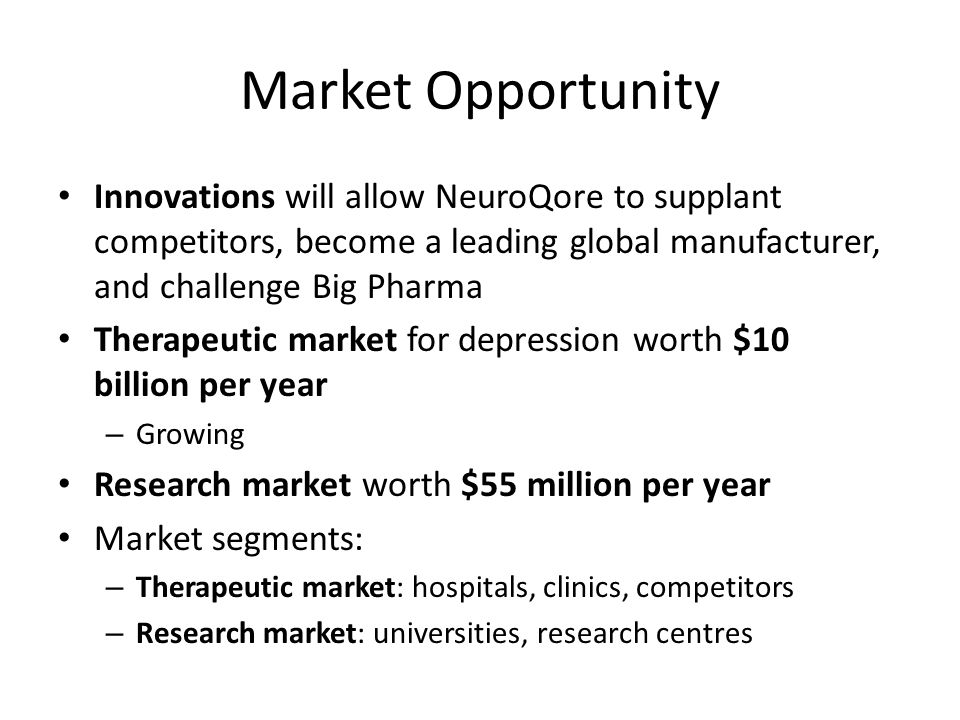 Market Opportunity Innovations will allow NeuroQore to supplant competitors, become a leading global manufacturer, and challenge Big Pharma Therapeutic market for depression worth $10 billion per year – Growing Research market worth $55 million per year Market segments: – Therapeutic market: hospitals, clinics, competitors – Research market: universities, research centres
