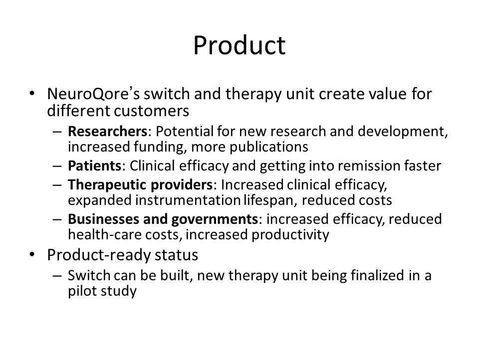Product NeuroQore's switch and therapy unit create value for different customers – Researchers: Potential for new research and development, increased funding, more publications – Patients: Clinical efficacy and getting into remission faster – Therapeutic providers: Increased clinical efficacy, expanded instrumentation lifespan, reduced costs – Businesses and governments: increased efficacy, reduced health-care costs, increased productivity Product-ready status – Switch can be built, new therapy unit being finalized in a pilot study