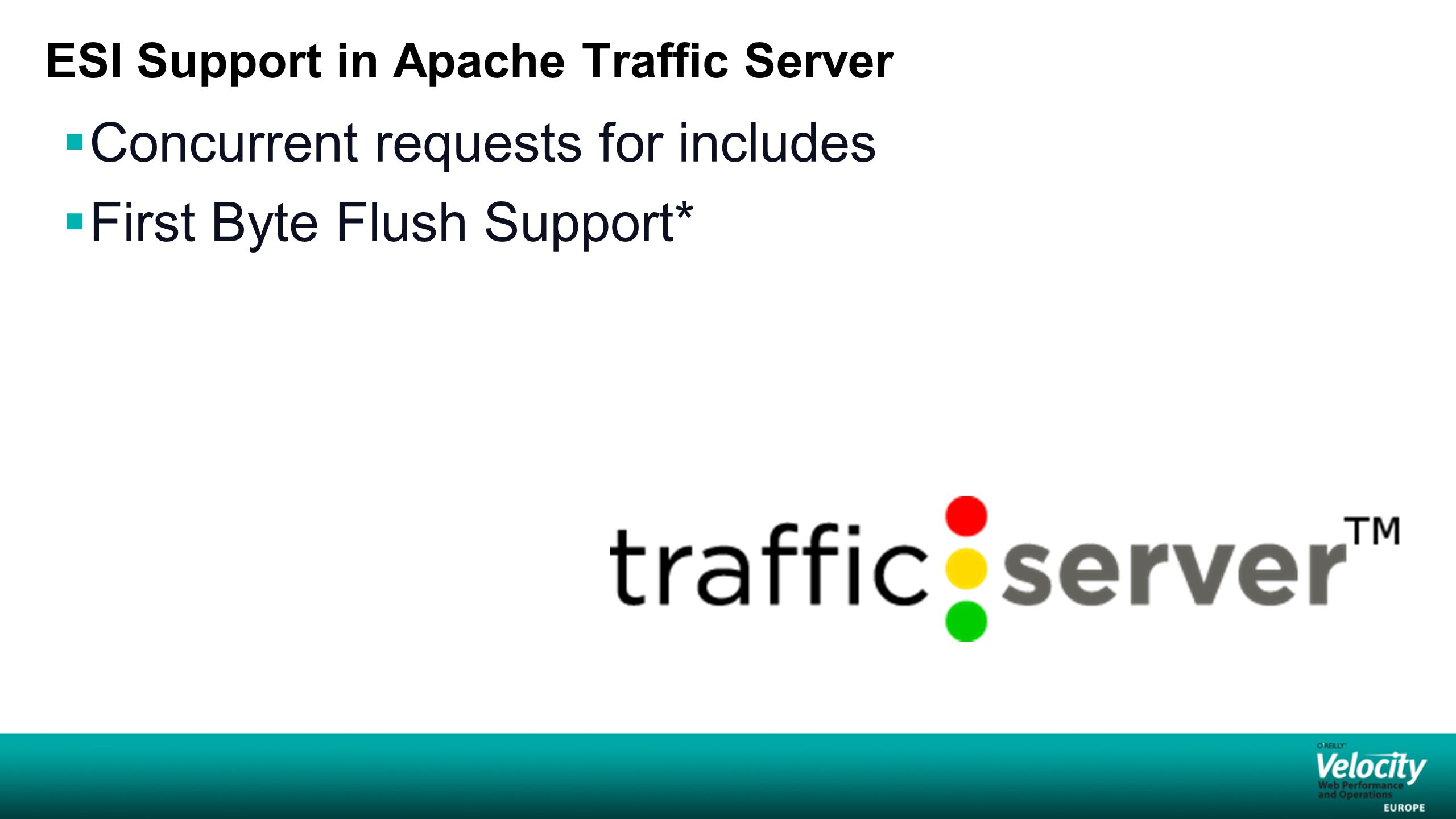 ESI Support in Apache Traffic Server  Concurrent requests for includes  First Byte Flush Support*