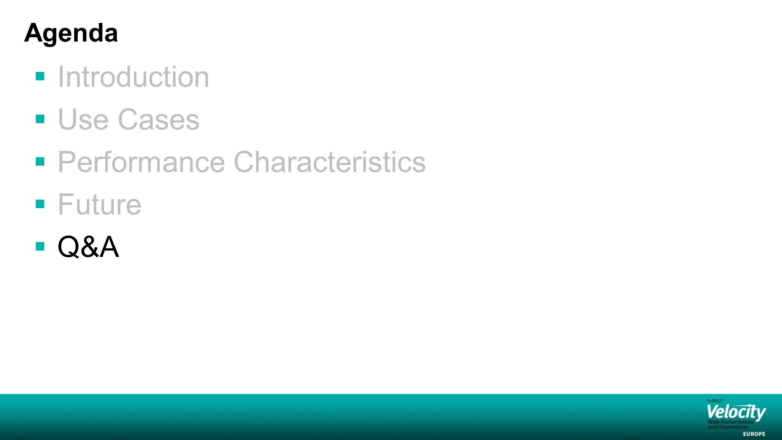 Agenda  Introduction  Use Cases  Performance Characteristics  Future  Q&A