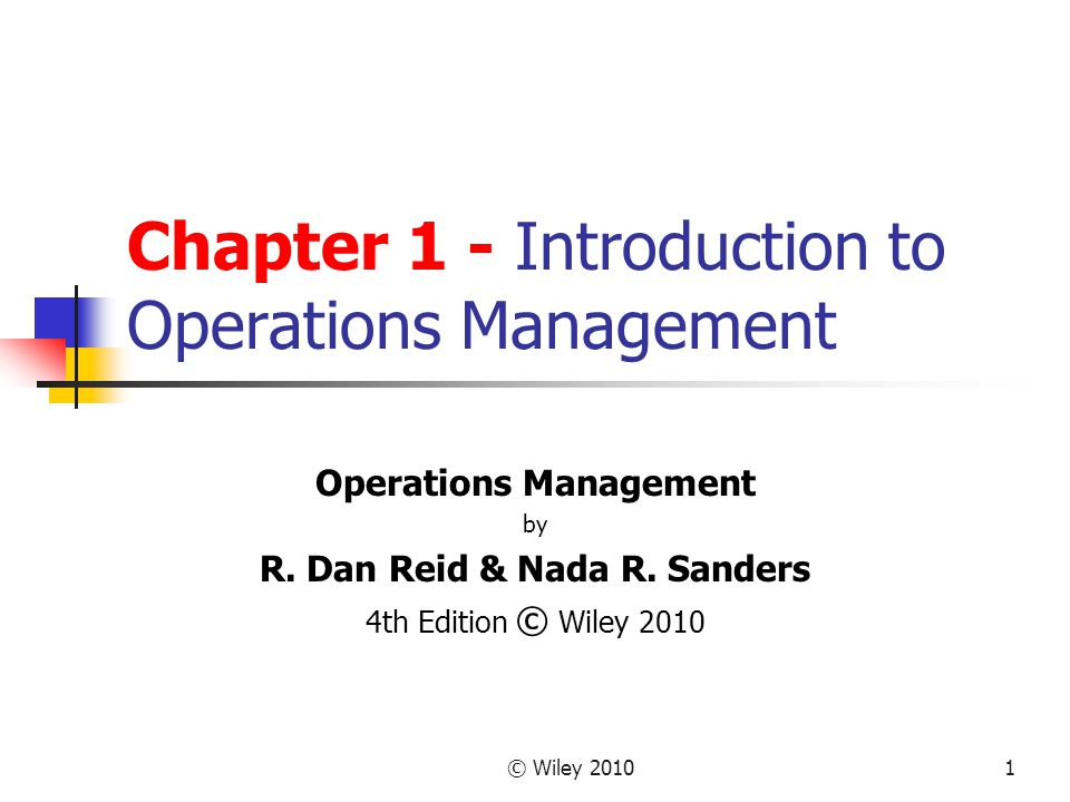 © Wiley 20101 Chapter 1 - Introduction to Operations Management Operations Management by R. Dan Reid & Nada R. Sanders 4th Edition © Wiley 2010