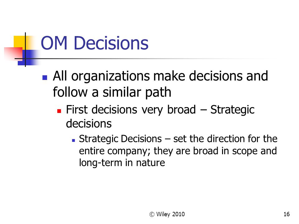 © Wiley 201016 OM Decisions All organizations make decisions and follow a similar path First decisions very broad – Strategic decisions Strategic Deci