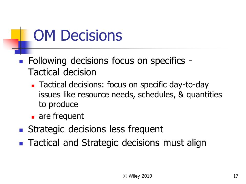 © Wiley 201017 OM Decisions Following decisions focus on specifics - Tactical decision Tactical decisions: focus on specific day-to-day issues like re