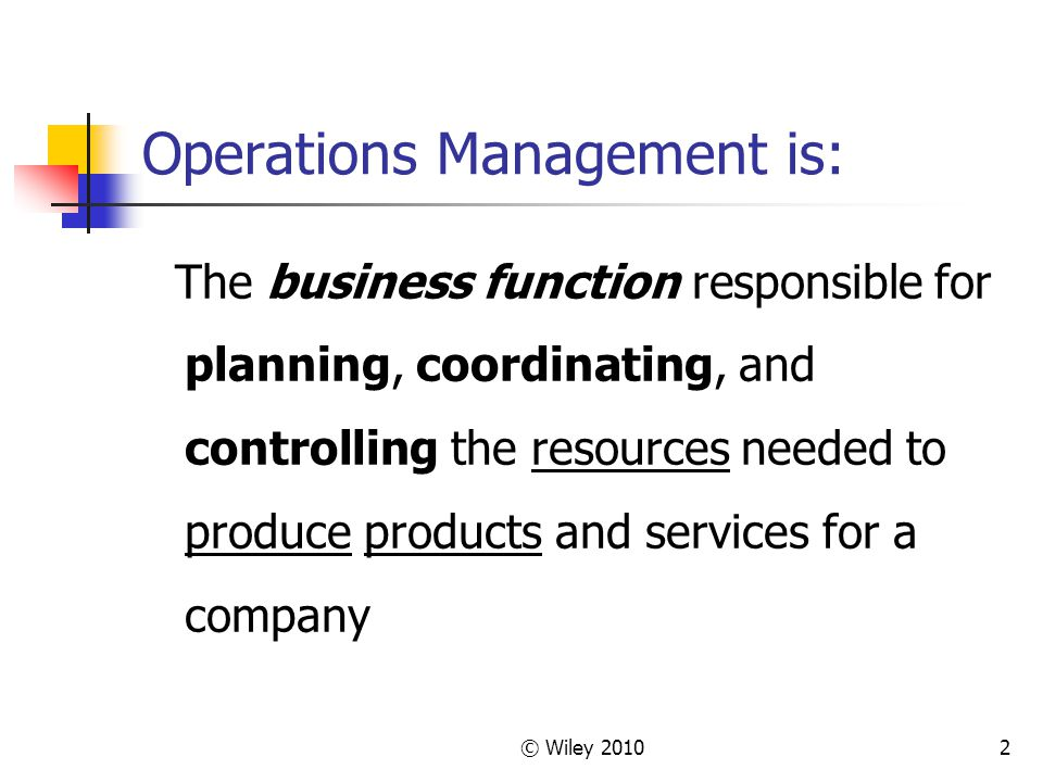 © Wiley 20102 Operations Management is: The business function responsible for planning, coordinating, and controlling the resources needed to produce