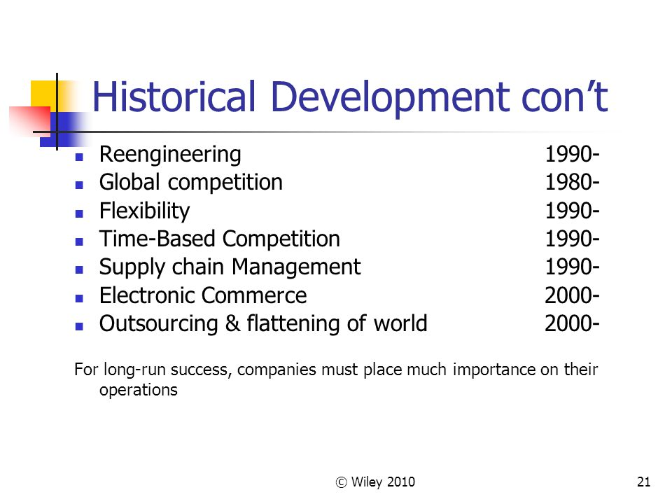 © Wiley 201021 Historical Development con't Reengineering1990- Global competition1980- Flexibility1990- Time-Based Competition1990- Supply chain Manag