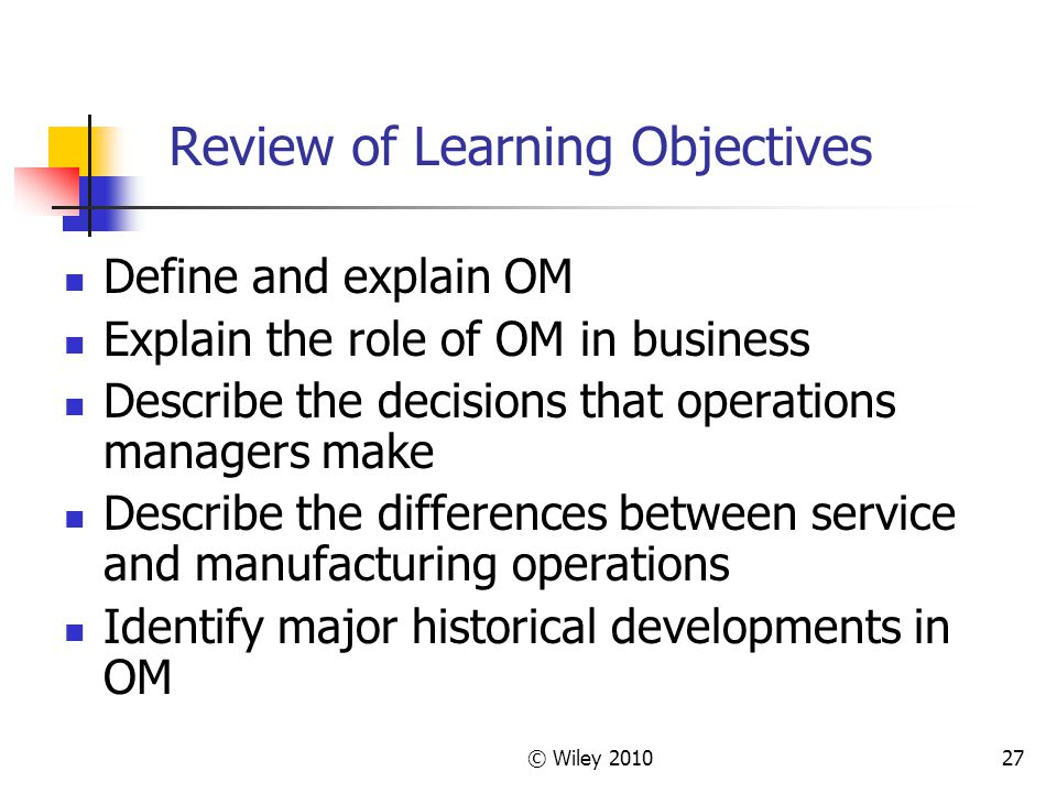 © Wiley 201027 Review of Learning Objectives Define and explain OM Explain the role of OM in business Describe the decisions that operations managers