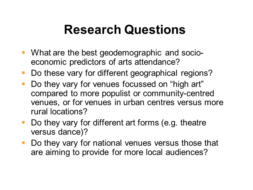 Research Questions  What are the best geodemographic and socio- economic predictors of arts attendance.