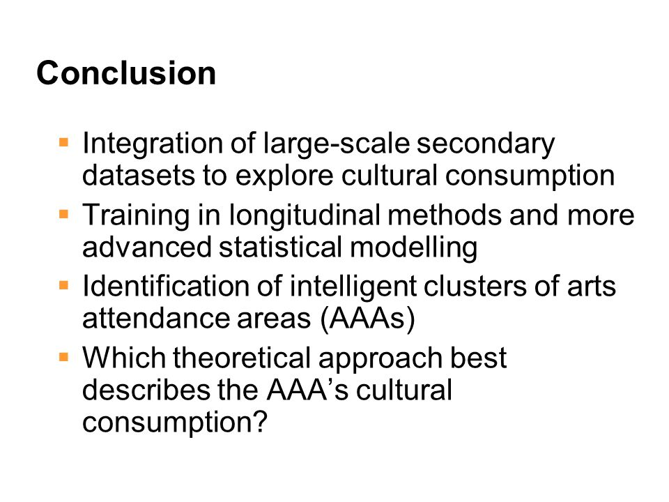 Conclusion  Integration of large-scale secondary datasets to explore cultural consumption  Training in longitudinal methods and more advanced statistical modelling  Identification of intelligent clusters of arts attendance areas (AAAs)  Which theoretical approach best describes the AAA's cultural consumption