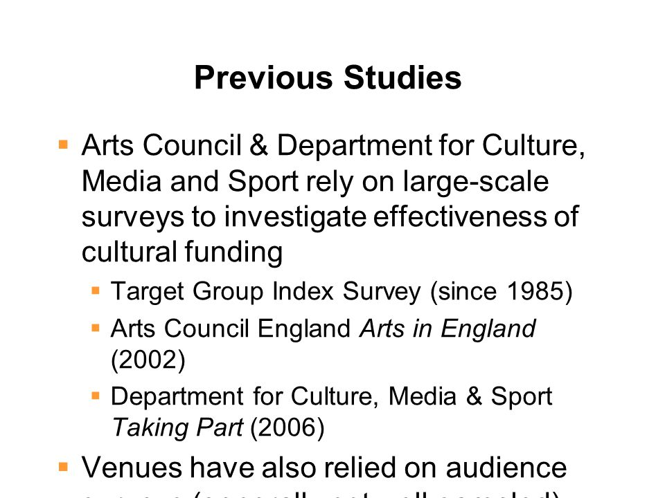 Previous Studies  Arts Council & Department for Culture, Media and Sport rely on large-scale surveys to investigate effectiveness of cultural funding  Target Group Index Survey (since 1985)  Arts Council England Arts in England (2002)  Department for Culture, Media & Sport Taking Part (2006)  Venues have also relied on audience surveys (generally not well sampled)