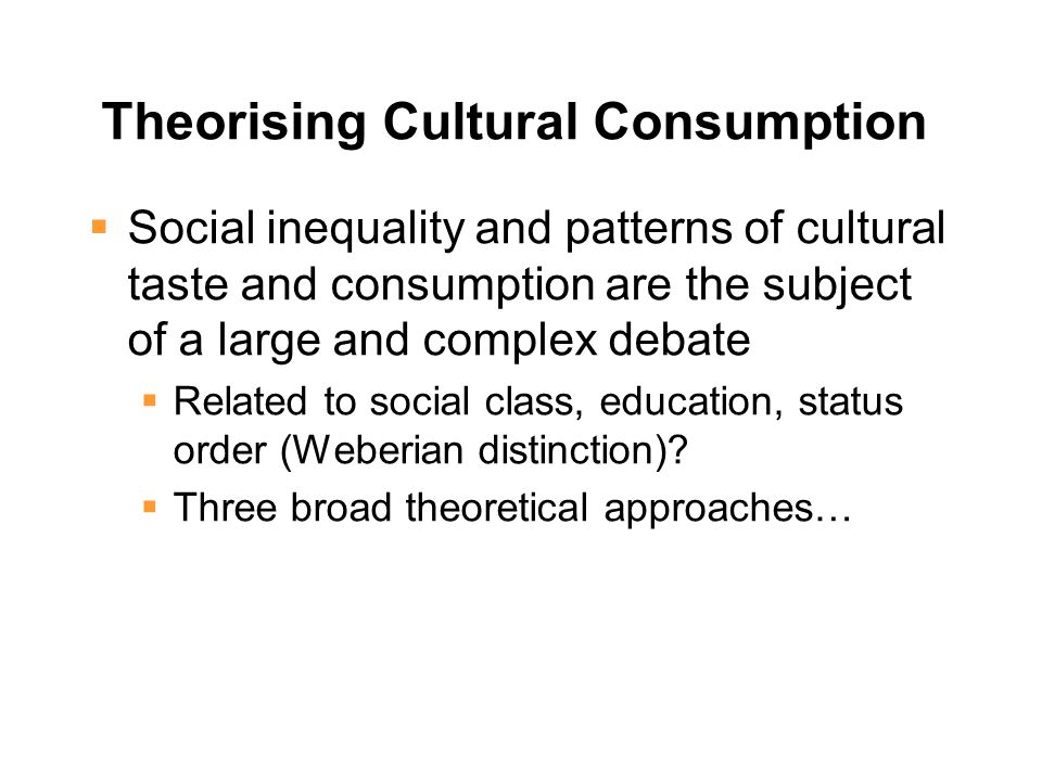 Theorising Cultural Consumption  Social inequality and patterns of cultural taste and consumption are the subject of a large and complex debate  Related to social class, education, status order (Weberian distinction).