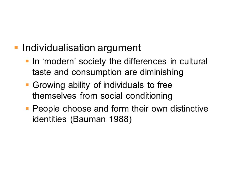  Individualisation argument  In 'modern' society the differences in cultural taste and consumption are diminishing  Growing ability of individuals to free themselves from social conditioning  People choose and form their own distinctive identities (Bauman 1988)