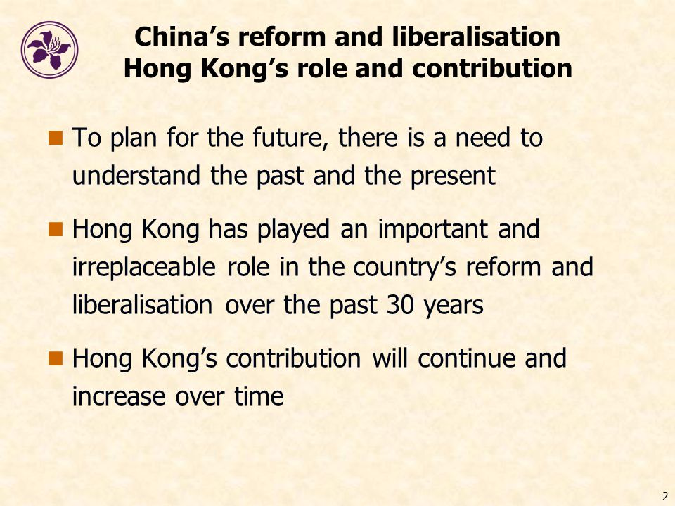 2 China's reform and liberalisation Hong Kong's role and contribution To plan for the future, there is a need to understand the past and the present Hong Kong has played an important and irreplaceable role in the country's reform and liberalisation over the past 30 years Hong Kong's contribution will continue and increase over time