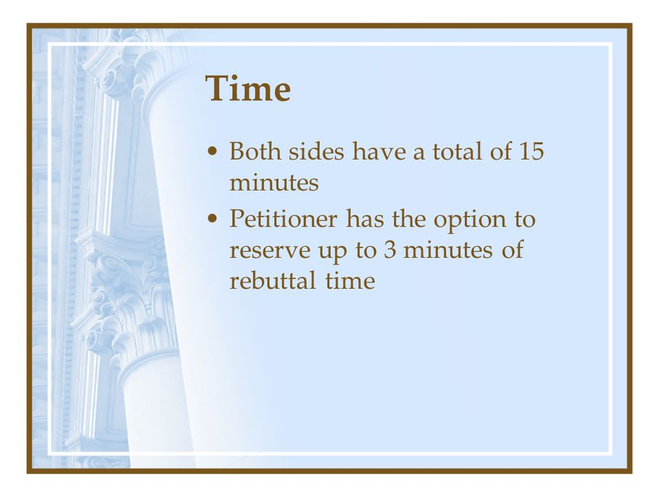 Time Both sides have a total of 15 minutes Petitioner has the option to reserve up to 3 minutes of rebuttal time