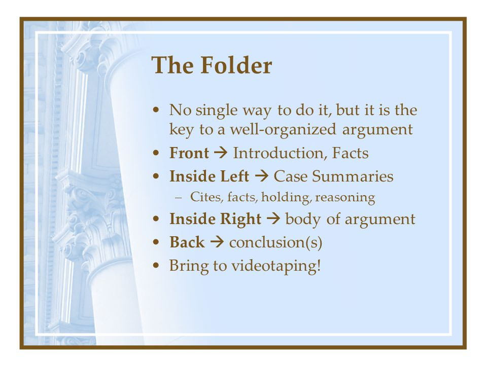 The Folder No single way to do it, but it is the key to a well-organized argument Front  Introduction, Facts Inside Left  Case Summaries –Cites, facts, holding, reasoning Inside Right  body of argument Back  conclusion(s) Bring to videotaping!