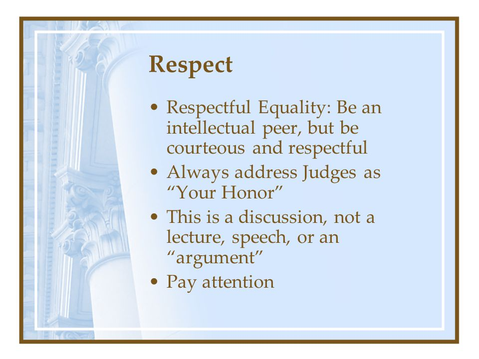 Respect Respectful Equality: Be an intellectual peer, but be courteous and respectful Always address Judges as Your Honor This is a discussion, not a lecture, speech, or an argument Pay attention
