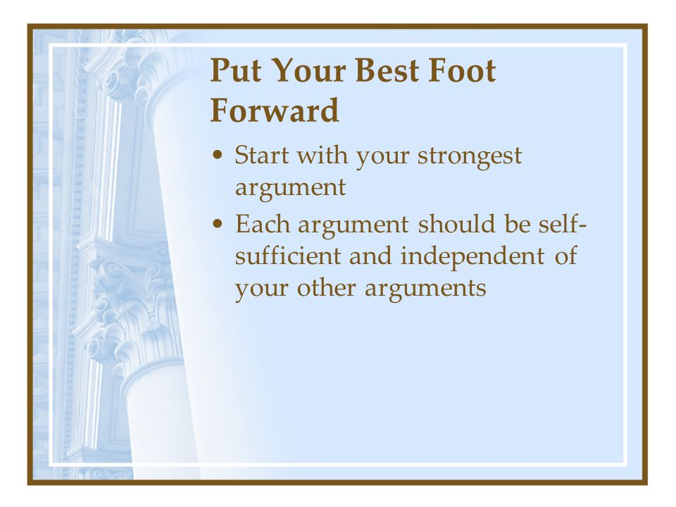 Put Your Best Foot Forward Start with your strongest argument Each argument should be self- sufficient and independent of your other arguments