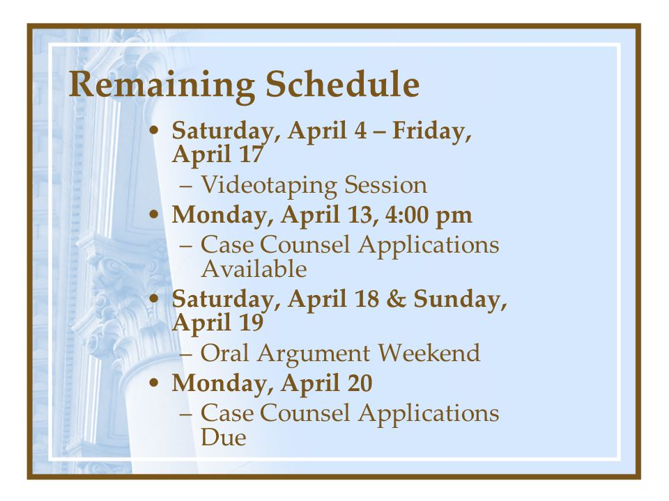 Remaining Schedule Saturday, April 4 – Friday, April 17 –Videotaping Session Monday, April 13, 4:00 pm –Case Counsel Applications Available Saturday, April 18 & Sunday, April 19 –Oral Argument Weekend Monday, April 20 –Case Counsel Applications Due