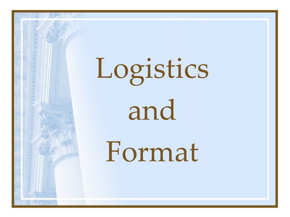 Logistics and Format
