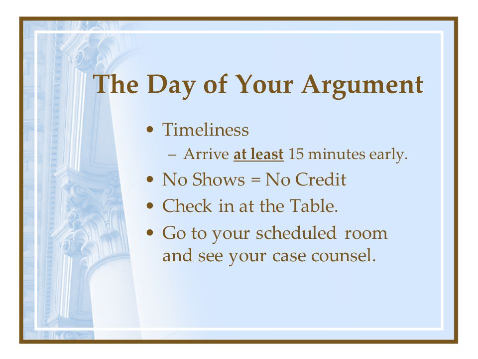 The Day of Your Argument Timeliness –Arrive at least 15 minutes early.