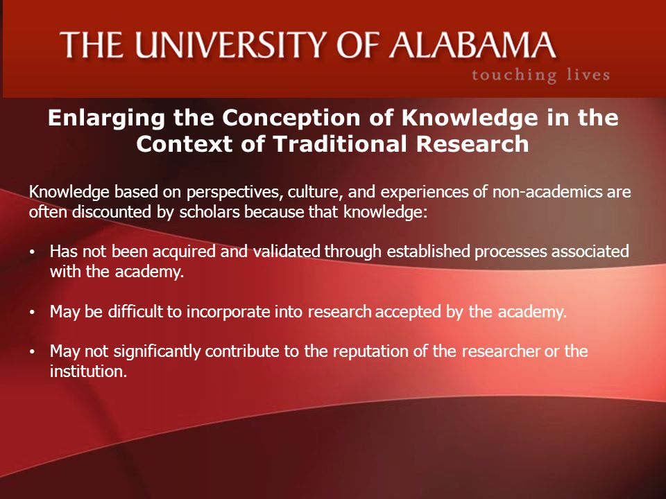 Enlarging the Conception of Knowledge in the Context of Traditional Research Knowledge based on perspectives, culture, and experiences of non-academics are often discounted by scholars because that knowledge: Has not been acquired and validated through established processes associated with the academy.