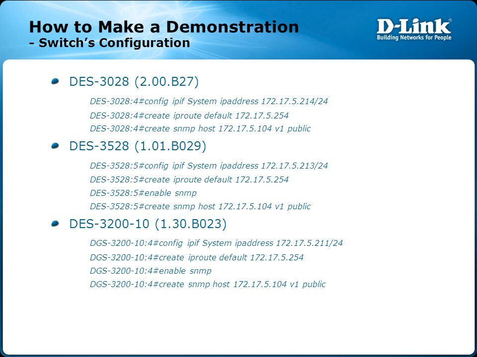 How to Make a Demonstration - Switch's Configuration DES-3028 (2.00.B27) DES-3028:4#config ipif System ipaddress 172.17.5.214/24 DES-3028:4#create ipr