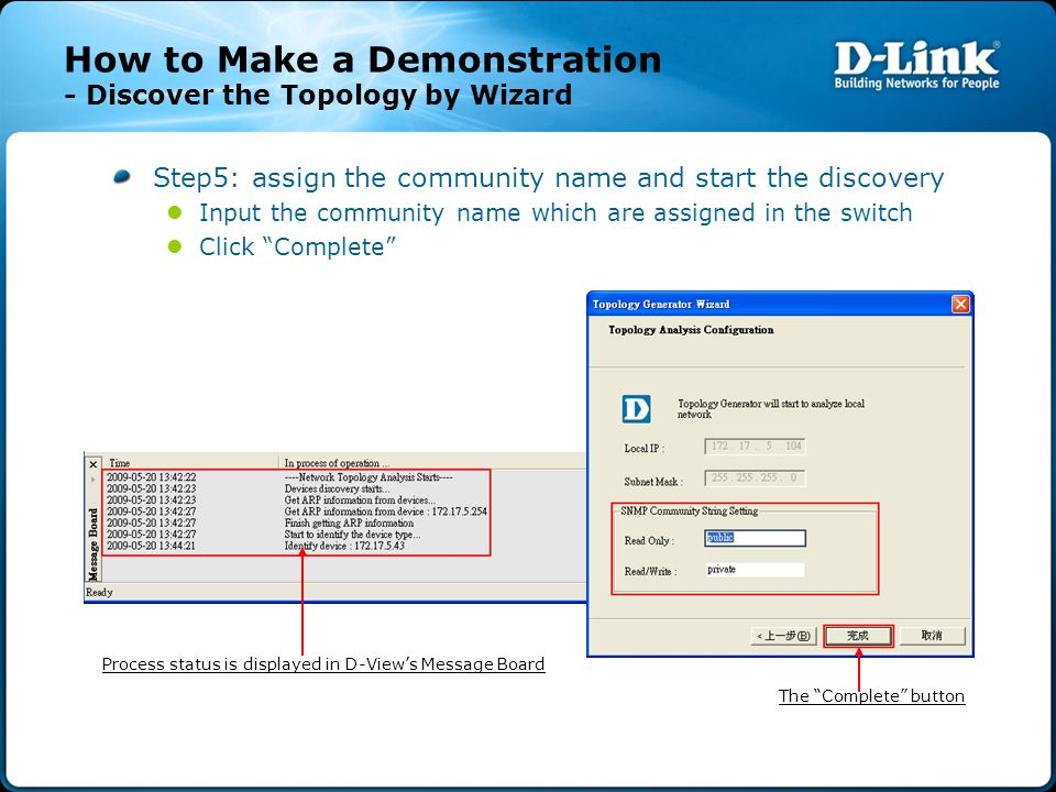 How to Make a Demonstration - Discover the Topology by Wizard Step5: assign the community name and start the discovery Input the community name which are assigned in the switch Click Complete Process status is displayed in D-View's Message Board The Complete button