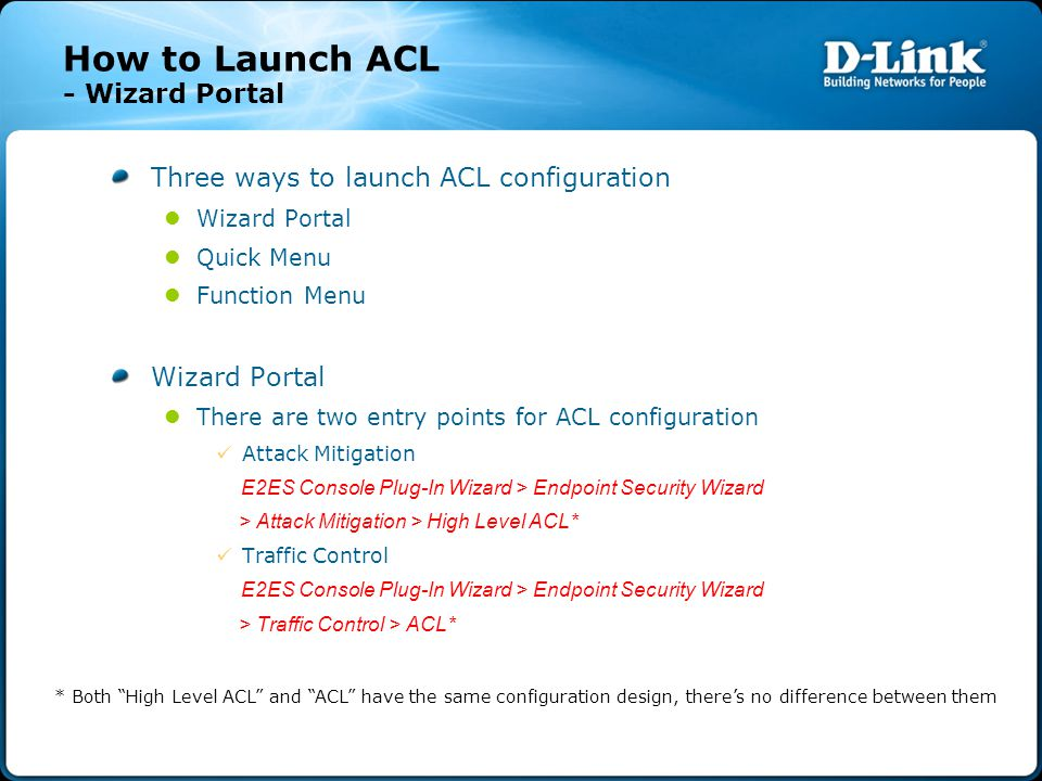 How to Launch ACL - Wizard Portal Three ways to launch ACL configuration Wizard Portal Quick Menu Function Menu Wizard Portal There are two entry points for ACL configuration Attack Mitigation E2ES Console Plug-In Wizard > Endpoint Security Wizard > Attack Mitigation > High Level ACL* Traffic Control E2ES Console Plug-In Wizard > Endpoint Security Wizard > Traffic Control > ACL* * Both High Level ACL and ACL have the same configuration design, there's no difference between them