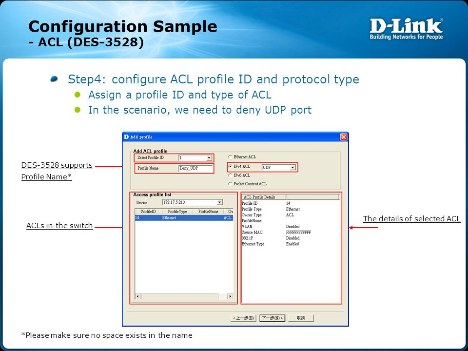 Configuration Sample - ACL (DES-3528) Step4: configure ACL profile ID and protocol type Assign a profile ID and type of ACL In the scenario, we need to deny UDP port ACLs in the switch DES-3528 supports Profile Name* The details of selected ACL *Please make sure no space exists in the name