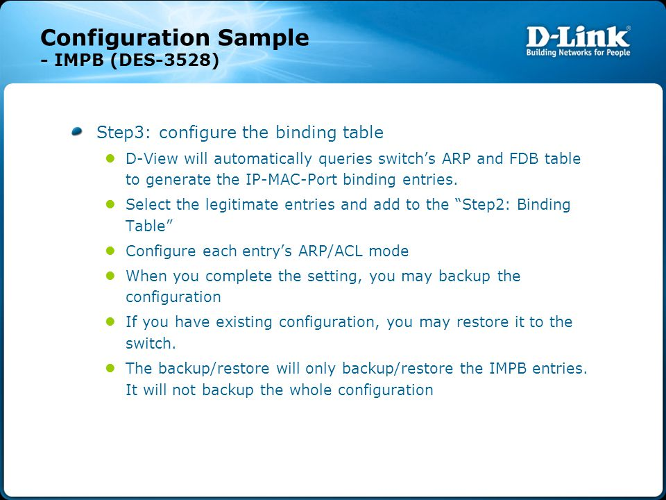 Configuration Sample - IMPB (DES-3528) Step3: configure the binding table D-View will automatically queries switch's ARP and FDB table to generate the IP-MAC-Port binding entries.