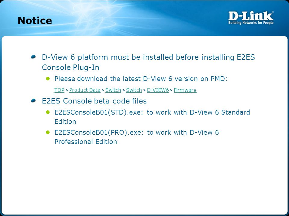 Notice D-View 6 platform must be installed before installing E2ES Console Plug-In Please download the latest D-View 6 version on PMD: TOP TOP > Product Data > Switch > Switch > D-VIEW6 > Firmware Product Data Switch D-VIEW6 Firmware E2ES Console beta code files E2ESConsoleB01(STD).exe: to work with D-View 6 Standard Edition E2ESConsoleB01(PRO).exe: to work with D-View 6 Professional Edition