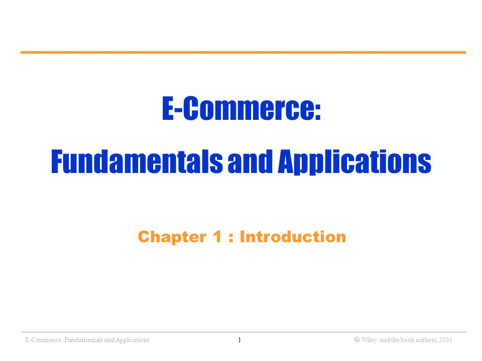 _______________________________________________________________________________________________________________ E-Commerce: Fundamentals and Applications1  Wiley and the book authors, 2001 E-Commerce: Fundamentals and Applications Chapter 1 : Introduction