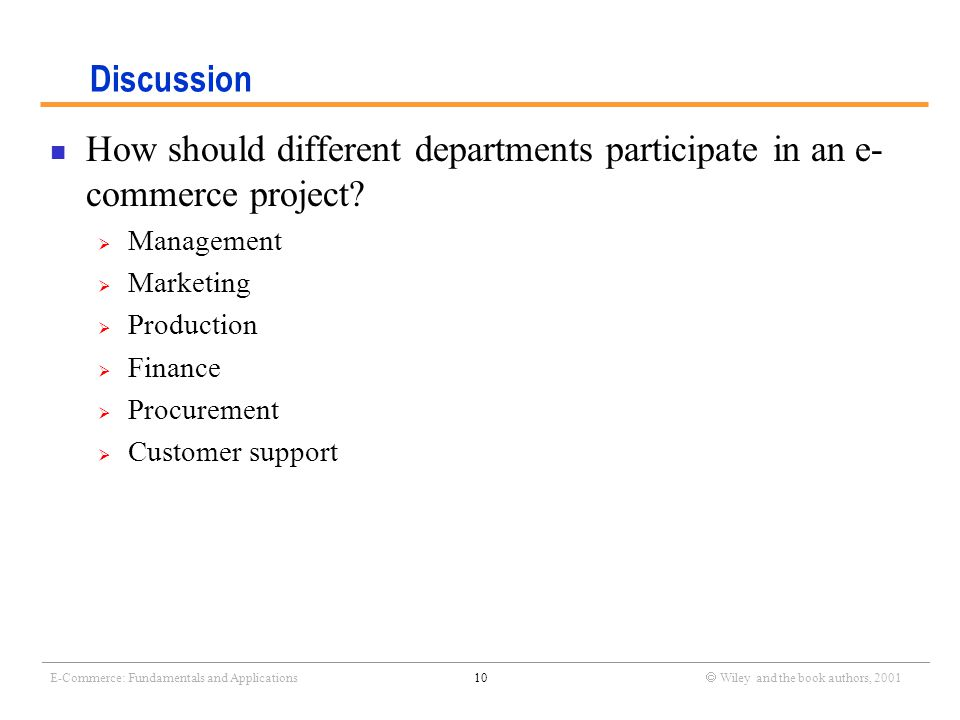 _______________________________________________________________________________________________________________ E-Commerce: Fundamentals and Applications10  Wiley and the book authors, 2001 Discussion How should different departments participate in an e- commerce project.