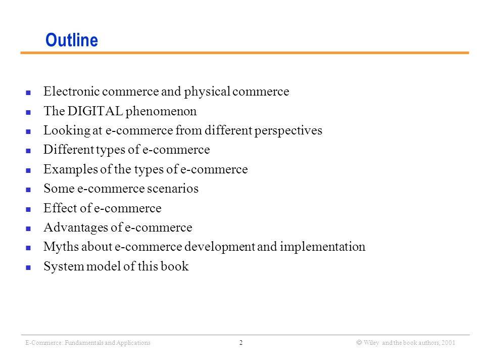 _______________________________________________________________________________________________________________ E-Commerce: Fundamentals and Applications2  Wiley and the book authors, 2001 Outline Electronic commerce and physical commerce The DIGITAL phenomenon Looking at e-commerce from different perspectives Different types of e-commerce Examples of the types of e-commerce Some e-commerce scenarios Effect of e-commerce Advantages of e-commerce Myths about e-commerce development and implementation System model of this book