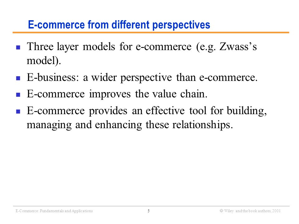 _______________________________________________________________________________________________________________ E-Commerce: Fundamentals and Applications6  Wiley and the book authors, 2001 Different types of E-Commerce Business (organization) Customer (individual) Business (organization) Customer (individual) B2C (e.g Amazon) C2B (e.g Priceline) C2C (e.g eBay) B2B (e.g TPN)