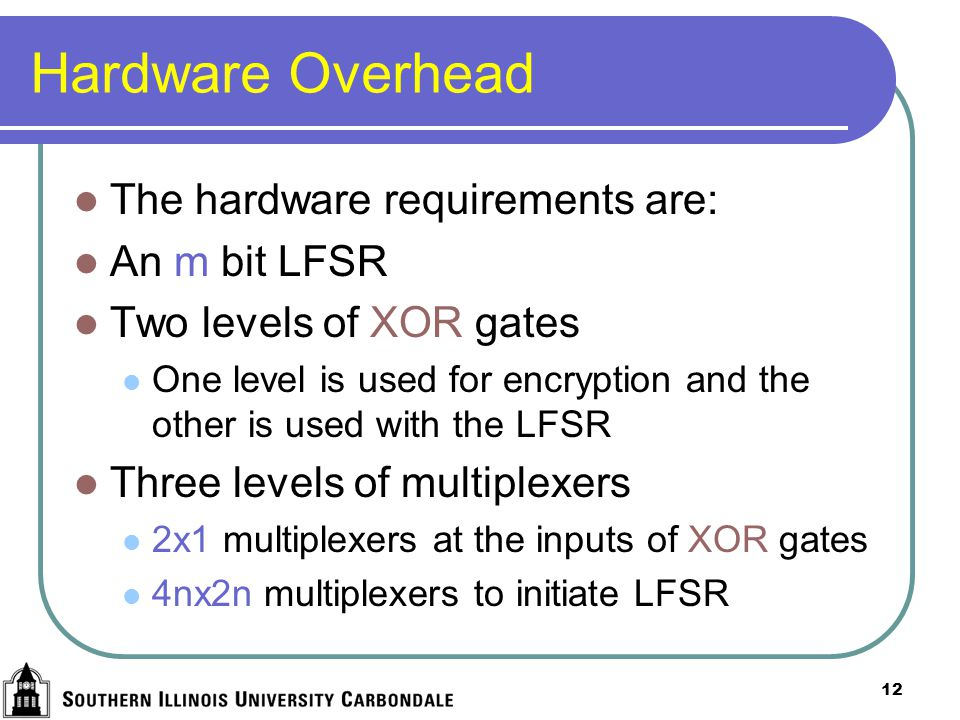 12 Hardware Overhead The hardware requirements are: An m bit LFSR Two levels of XOR gates One level is used for encryption and the other is used with the LFSR Three levels of multiplexers 2x1 multiplexers at the inputs of XOR gates 4nx2n multiplexers to initiate LFSR