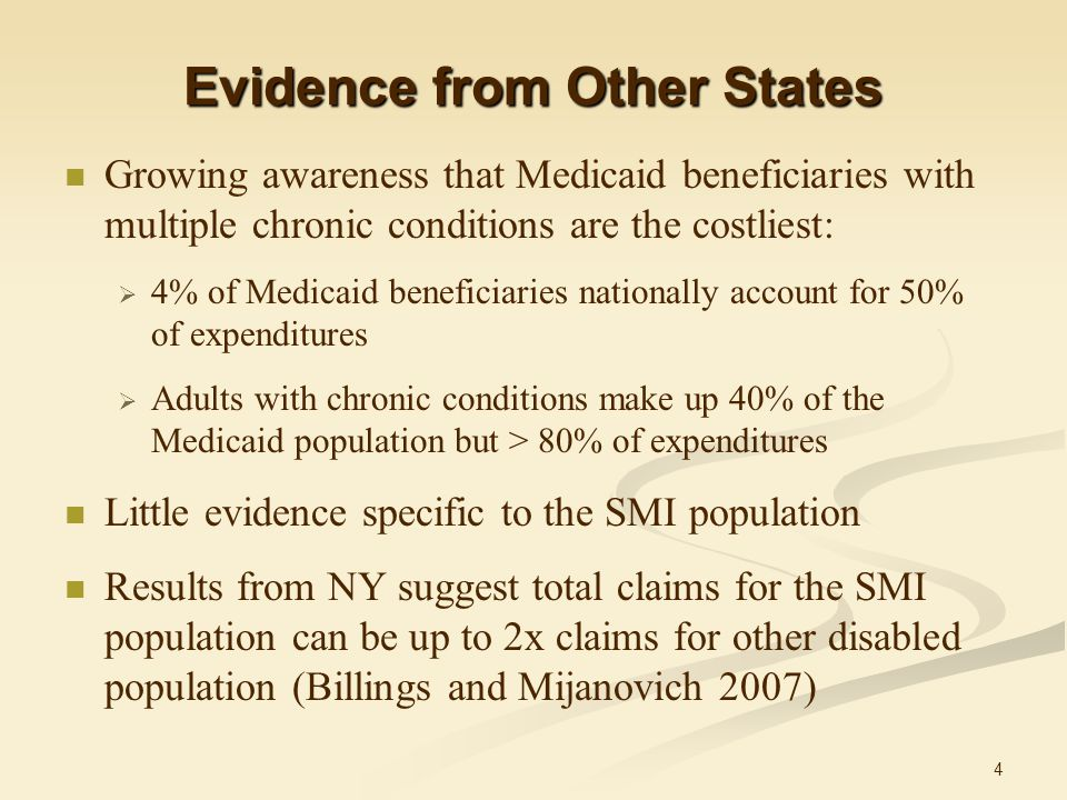 4 Evidence from Other States Growing awareness that Medicaid beneficiaries with multiple chronic conditions are the costliest:  4% of Medicaid beneficiaries nationally account for 50% of expenditures  Adults with chronic conditions make up 40% of the Medicaid population but > 80% of expenditures Little evidence specific to the SMI population Results from NY suggest total claims for the SMI population can be up to 2x claims for other disabled population (Billings and Mijanovich 2007)