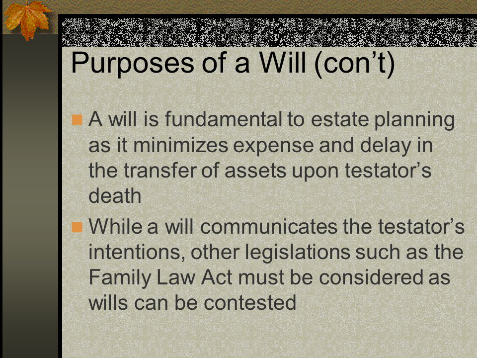 Purposes of a Will (con't) A will is fundamental to estate planning as it minimizes expense and delay in the transfer of assets upon testator's death While a will communicates the testator's intentions, other legislations such as the Family Law Act must be considered as wills can be contested