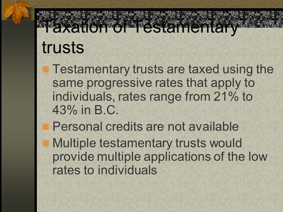 Taxation of Testamentary trusts Testamentary trusts are taxed using the same progressive rates that apply to individuals, rates range from 21% to 43% in B.C.