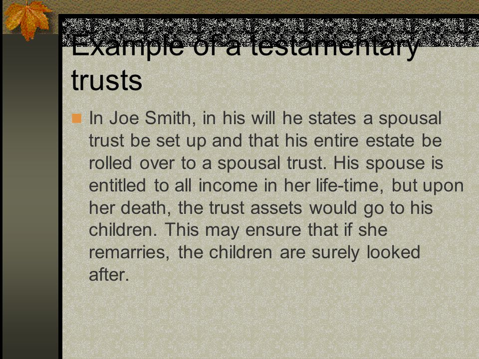 Example of a testamentary trusts In Joe Smith, in his will he states a spousal trust be set up and that his entire estate be rolled over to a spousal trust.