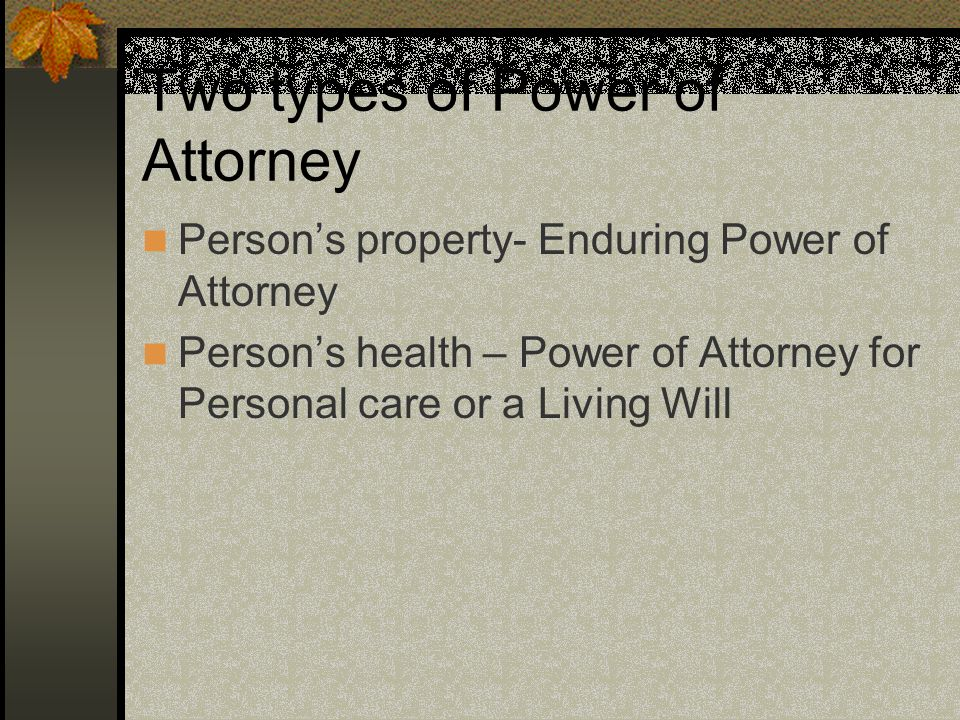 Two types of Power of Attorney Person's property- Enduring Power of Attorney Person's health – Power of Attorney for Personal care or a Living Will